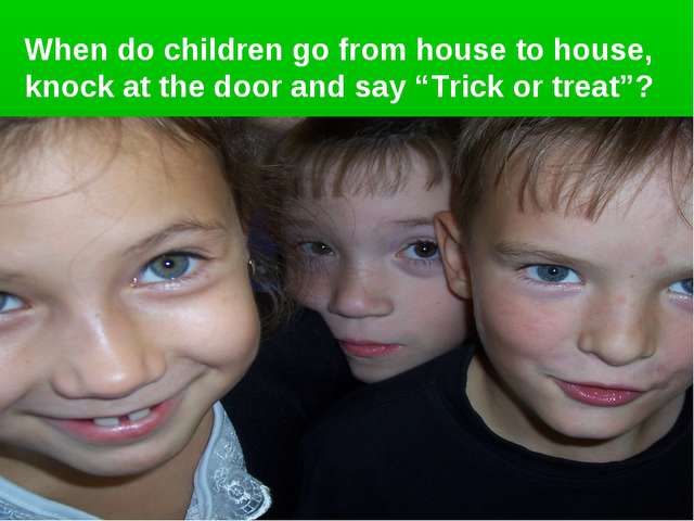 """When do children go from house to house, knock at the door and say """"Trick or..."""