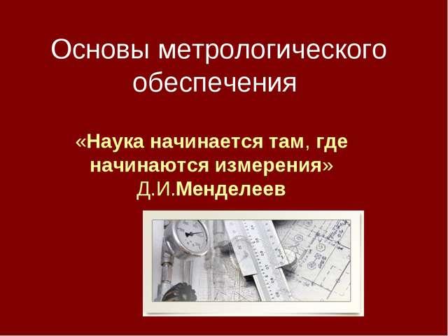 Основы метрологического обеспечения «Наука начинается там, где начинаются изм...