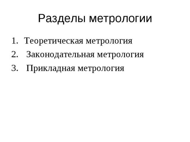 Разделы метрологии Теоретическая метрология Законодательная метрология Прикла...