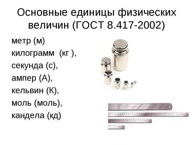 Основные единицы физических величин (ГОСТ 8.417-2002) метр (м) килограмм (кг...