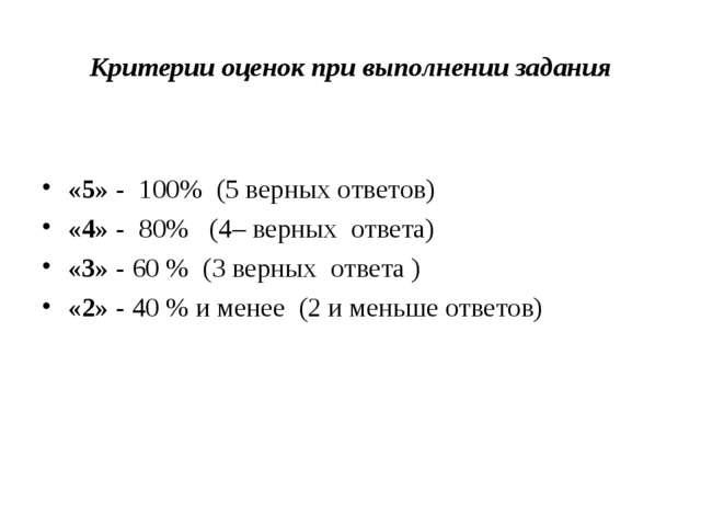 Критерии оценок при выполнении задания «5» - 100% (5 верных ответов) «4» - 80...