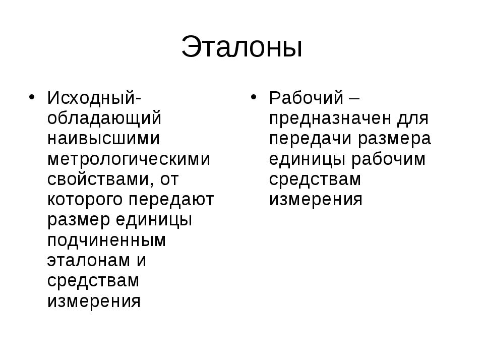 Эталоны Исходный- обладающий наивысшими метрологическими свойствами, от котор...