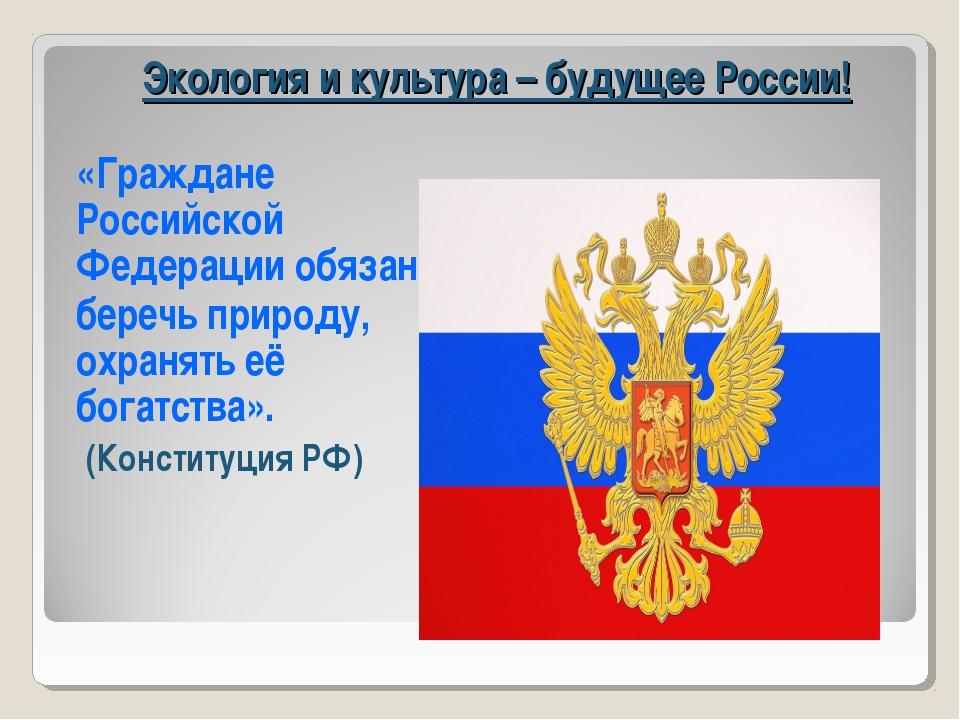 Экология и культура – будущее России! «Граждане Российской Федерации обязаны...