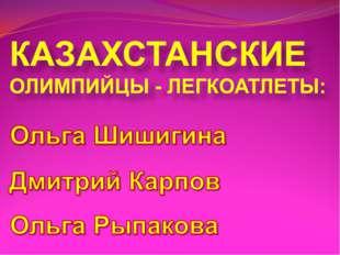 КАЗАХСТАНСКИЕ ОЛИМПИЙЦЫ - ЛЕГКОАТЛЕТЫ: