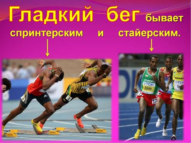Гладкий бег бывает спринтерским и стайерским.
