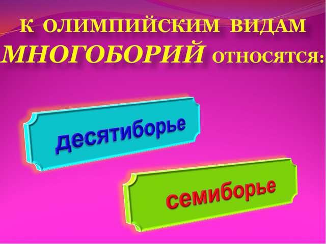 К ОЛИМПИЙСКИМ ВИДАМ МНОГОБОРИЙ ОТНОСЯТСЯ: