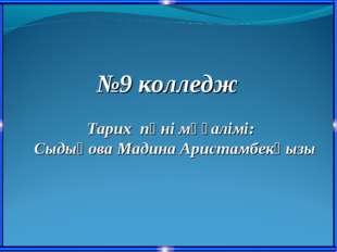 №9 колледж Тарих пәні мұғалімі: Сыдықова Мадина Аристамбекқызы