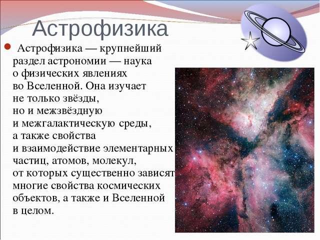 Астрофизика Астрофизика—крупнейший раздел астрономии— наука офизических я...