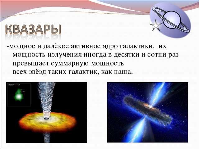-мощное и далёкоеактивное ядро галактики, их мощность излучения иногда в де...
