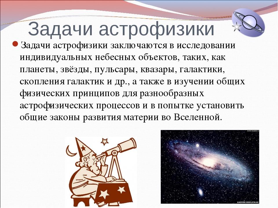 Задачи астрофизики Задачи астрофизики заключаются висследовании индивидуальн...