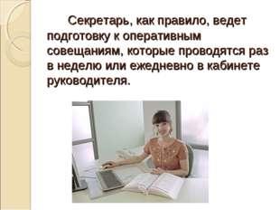 Секретарь, как правило, ведет подготовку к оперативным совещаниям, которые п