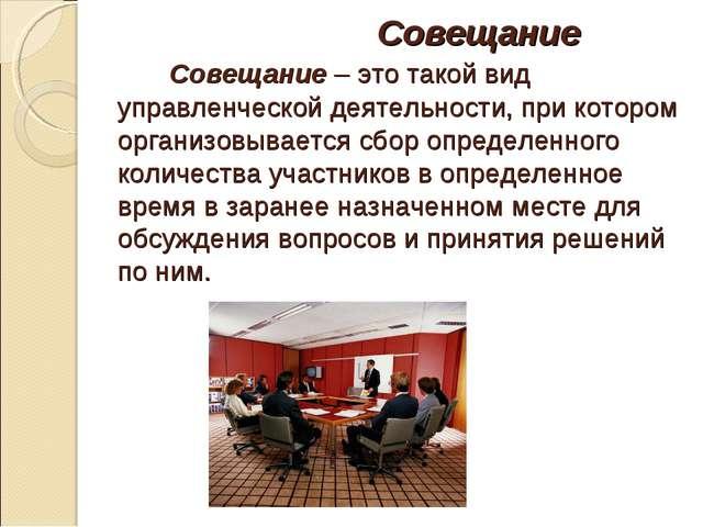 Совещание Совещание – это такой вид управленческой деятельности, при котором...