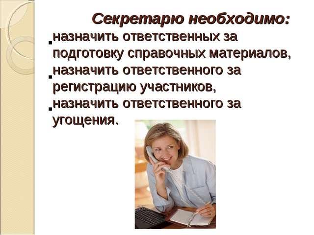 Секретарю необходимо: назначить ответственных за подготовку справочных матер...