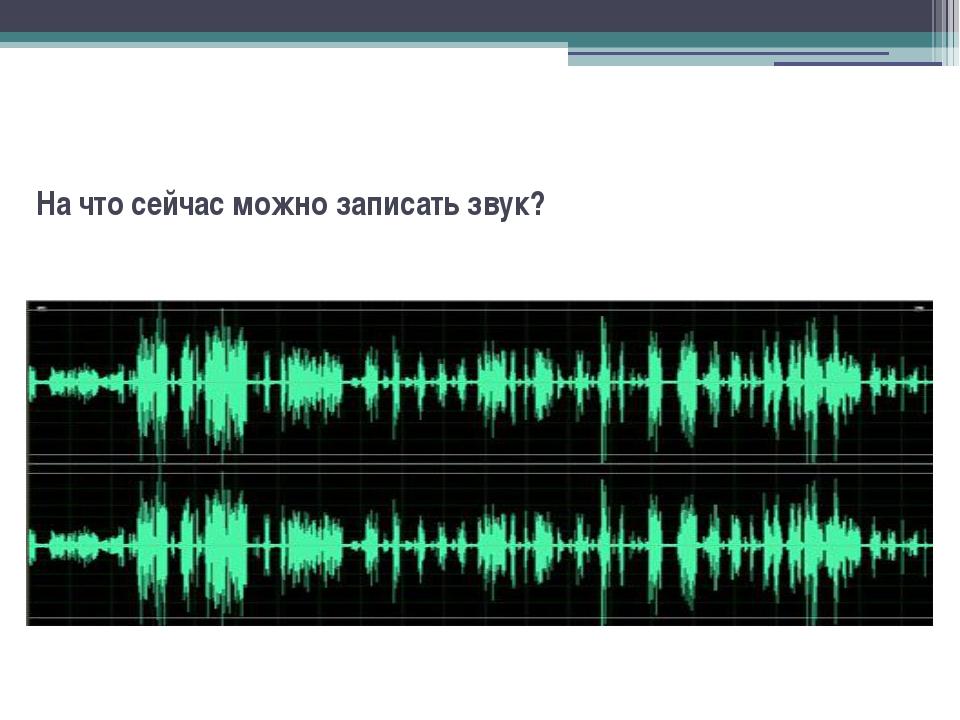 На что сейчас можно записать звук?
