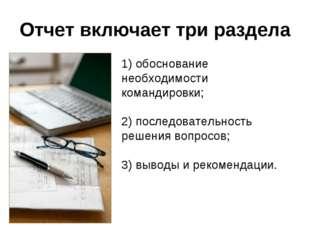 Отчет включает три раздела 1) обоснование необходимости командировки; 2) посл