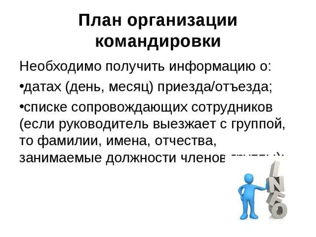План организации командировки Необходимо получить информацию о: датах (день,...