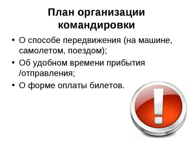План организации командировки О способе передвижения (на машине, самолетом, п...