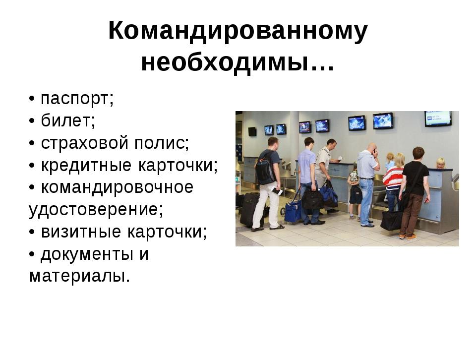 Командированному необходимы… • паспорт; • билет; • страховой полис; • кред...