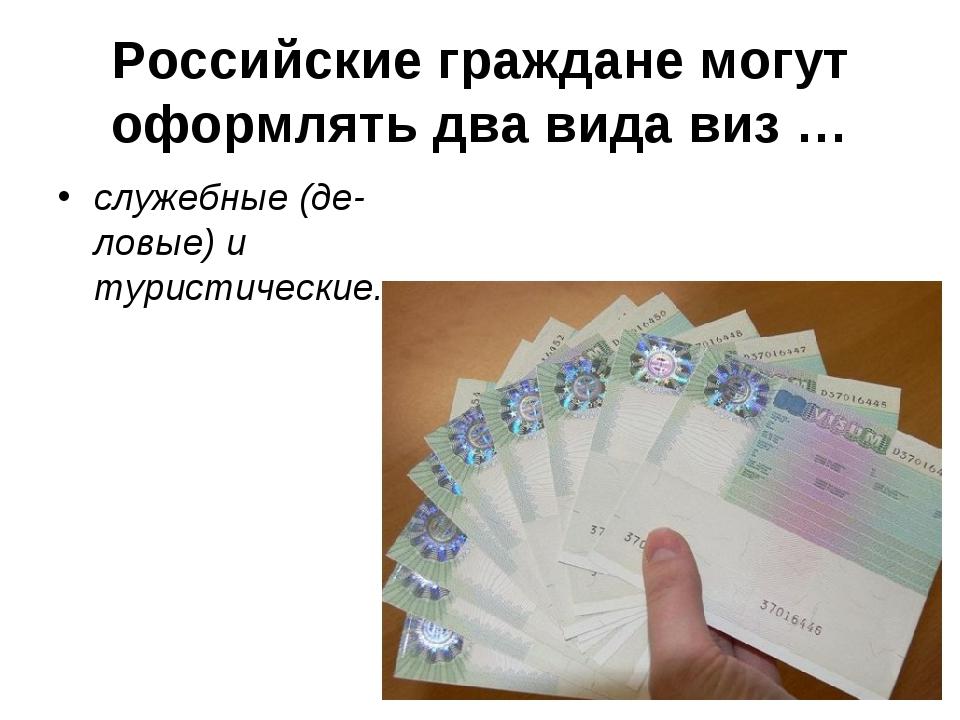 Российские граждане могут оформлять два вида виз … служебные (деловые) и тур...
