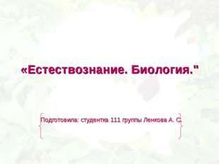 """«Естествознание. Биология."""" Подготовила: студентка 111 группы Ленкова А. С."""