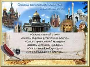 «Основы светской этики» «Основы мировых религиозных культур» «Основы правосла