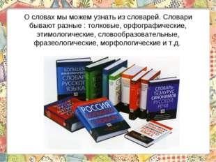 О словах мы можем узнать из словарей. Словари бывают разные : толковые, орфог