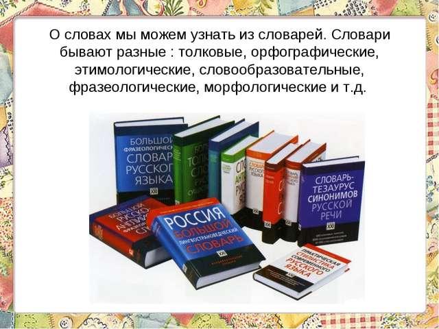 О словах мы можем узнать из словарей. Словари бывают разные : толковые, орфог...