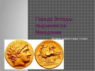 Города Эллады подчиняются Македонии История древнего мира. 5 класс