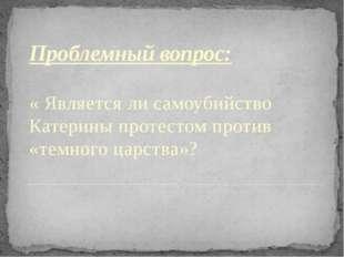 Проблемный вопрос: « Является ли самоубийство Катерины протестом против «темн