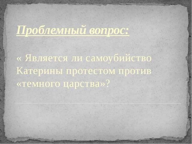 Проблемный вопрос: « Является ли самоубийство Катерины протестом против «темн...