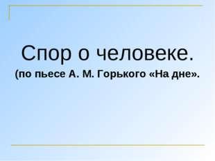 Спор о человеке. (по пьесе А. М. Горького «На дне».