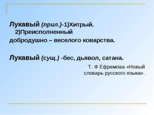 Лукавый (прил.)-1)Хитрый. 2)Преисполненный добродушно – веселого коварства. Л