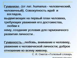 Гуманизм - (от лат. humanus - человеческий, человечный). Совокупность идей и