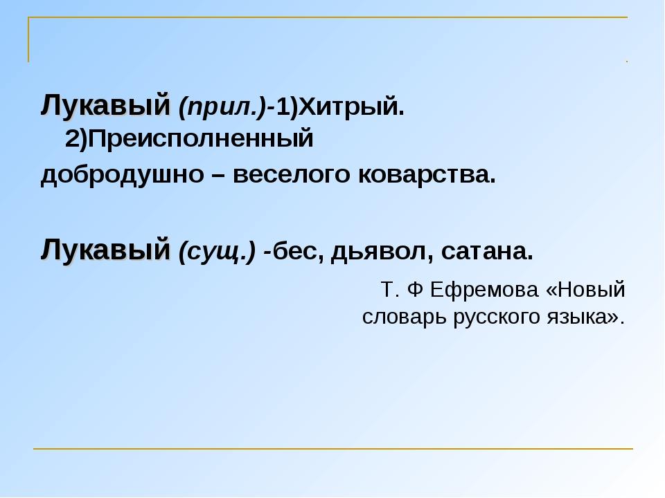 Лукавый (прил.)-1)Хитрый. 2)Преисполненный добродушно – веселого коварства. Л...