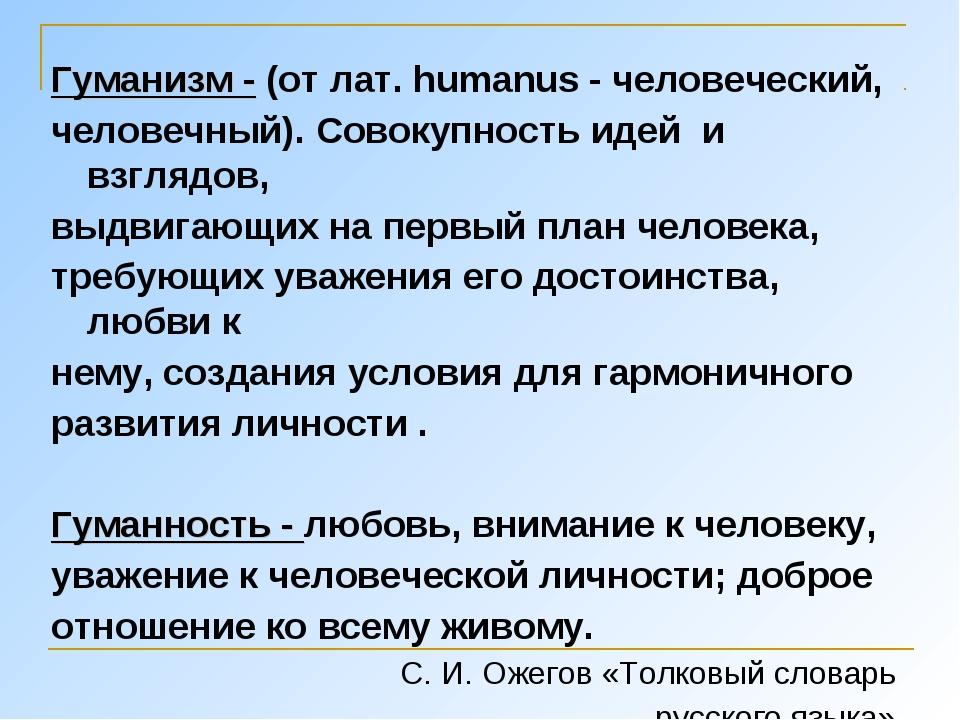 Гуманизм - (от лат. humanus - человеческий, человечный). Совокупность идей и...