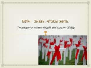 ВИЧ. Знать, чтобы жить. (Посвящается памяти людей, умерших от СПИД) 