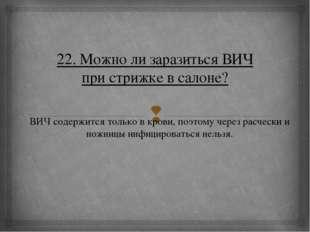 22. Можно ли заразиться ВИЧ при стрижке в салоне? ВИЧ содержится только в кро