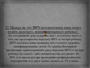 27. Правда ли, что ВИЧ-положительная мама может родить здорового, неинфициров