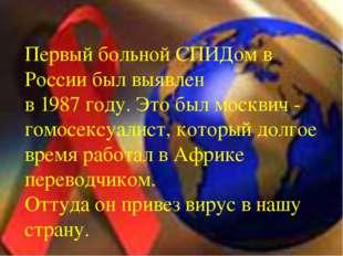 Первый больной СПИДом в России был выявлен в 1987 году. Это был москвич - го