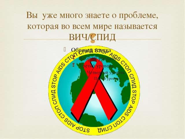 Вы уже много знаете о проблеме, которая во всем мире называется ВИЧ/СПИД 