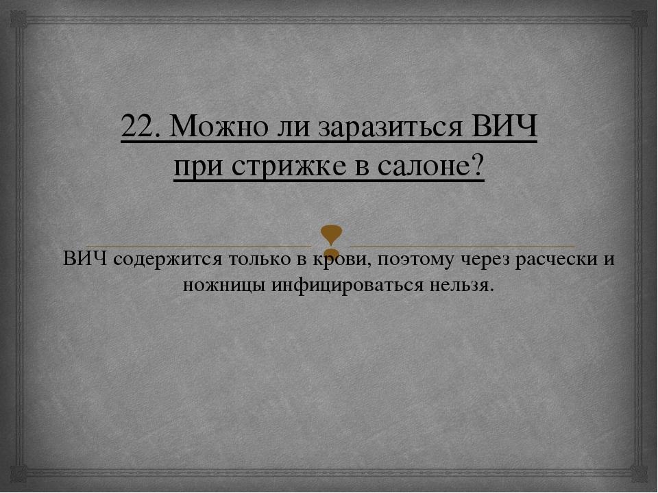 22. Можно ли заразиться ВИЧ при стрижке в салоне? ВИЧ содержится только в кро...
