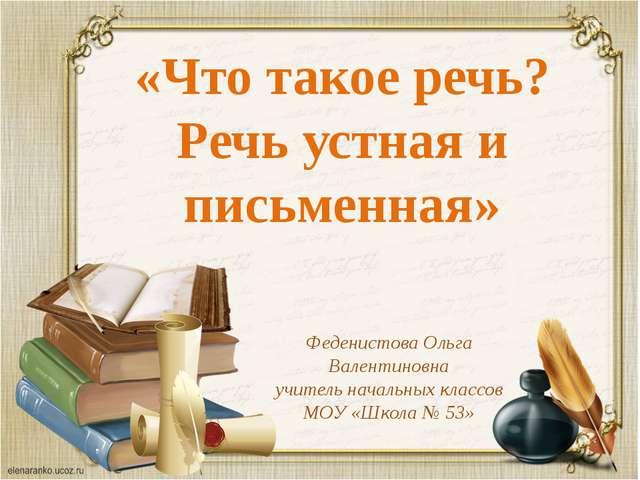 «Что такое речь? Речь устная и письменная» Феденистова Ольга Валентиновна учи...