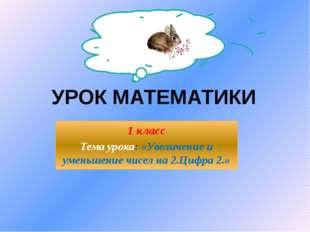 УРОК МАТЕМАТИКИ 1 класс Тема урока: «Увеличение и уменьшение чисел на 2.Цифра