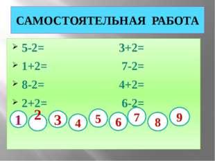 САМОСТОЯТЕЛЬНАЯ РАБОТА 5-2= 3+2= 1+2= 7-2= 8-2= 4+2= 2+2= 6-2= 1 2 3 4 5 6 7