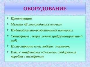 ОБОРУДОВАНИЕ Презентация Музыка «В лесу родилась елочка» Индивидуально-раздат