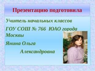 Презентацию подготовила Учитель начальных классов ГОУ СОШ № 766 ЮАО города Мо