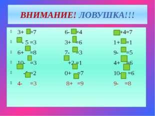 ВНИМАНИЕ! ЛОВУШКА!!! 3+ =7 6- =4 +4=7 - 5 =3 3+ =6 1+ =1 6+ =8 7- =3 9- =5 10