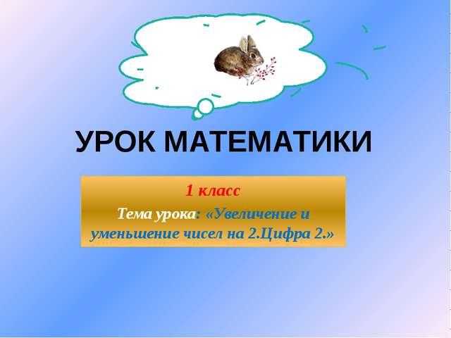 УРОК МАТЕМАТИКИ 1 класс Тема урока: «Увеличение и уменьшение чисел на 2.Цифра...