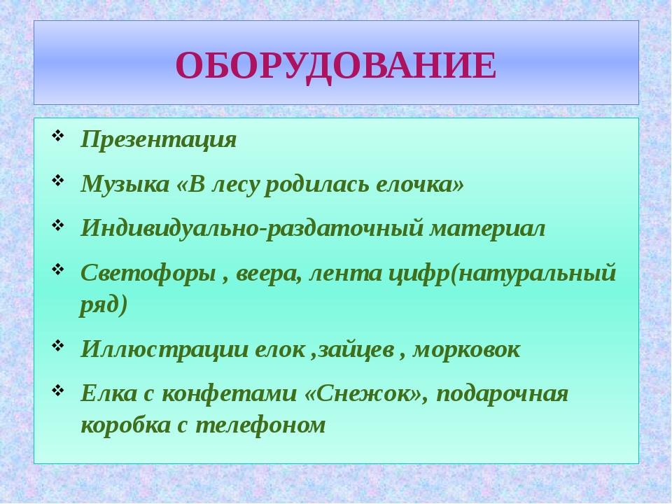 ОБОРУДОВАНИЕ Презентация Музыка «В лесу родилась елочка» Индивидуально-раздат...