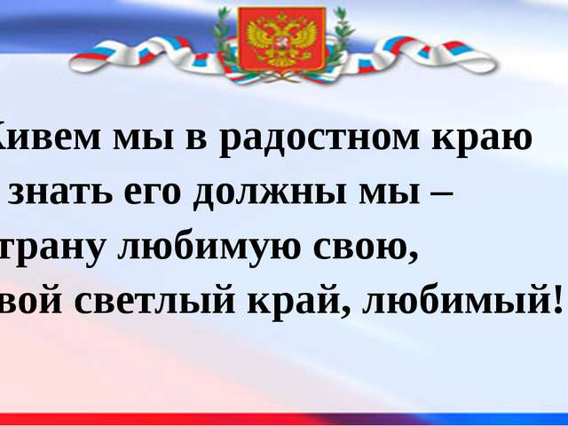 Живем мы в радостном краю И знать его должны мы – Страну любимую свою, Свой с...
